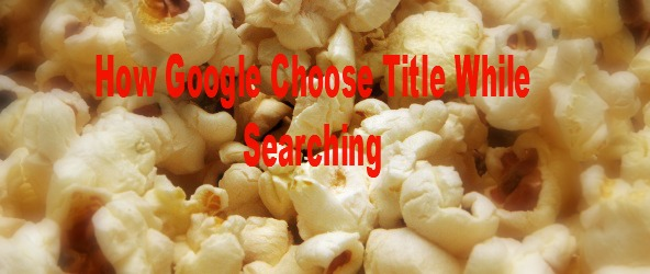 How Google Choose Title While Searching